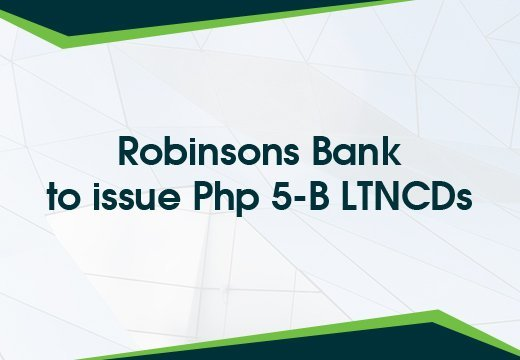 Robinsons Bank to issue Php 5-B LTNCDs